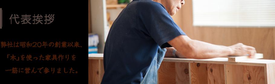 代表挨拶 弊社は昭和20年の創業以来、「木」を使った家具作りを一筋に営んで参りました。